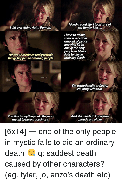 Family, Memes, and Death: did everything right, Damon.  Iknow. Sometimes really terrible  things happen to amazing people.  TVD.IG  Caroline is anything but. She was  meant to be extraordinary.  Ilived goodlife. Itook care of  my family. I just...  have to admit,  there is a certain  amount of peace  knowing I'll be  one of the only  people in Mystic  Falls to die an  ordinary death.  I'm exceptionally ordinary.  I'm okay with that.  And she needs to know how  proud Iam of her. [6x14] — one of the only people in mystic falls to die an ordinary death 😪 q: saddest death caused by other characters? (eg. tyler, jo, enzo's death etc)