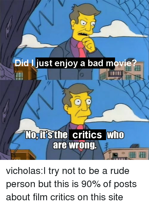 Just Enjoy: Did I just enjoy a bad movi  tHI  No,it's the critics who  are wrong. vicholas:I try not to be a rude person but this is 90% of posts about film critics on this site