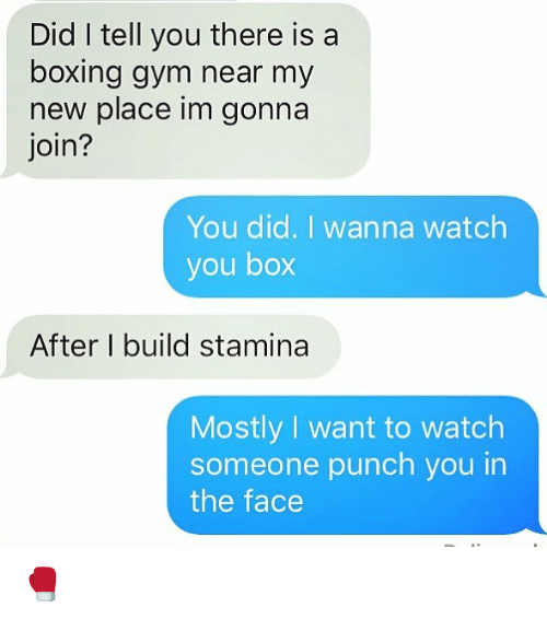 Boxing, Gym, and Relationships: Did I tell you there is a  boxing gym near my  new place im gonna  join?  You did. I wanna watch  you box  After I build stamina  Mostly I want to watch  someone punch you in  the face 🥊