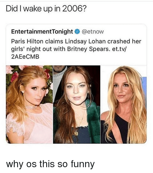 lohan: Did I wake up in 2006?  EntertainmentTonight @etnow  Paris Hilton claims Lindsay Lohan crashed her  girls' night out with Britney Spears. et.tv/  2AEeCMB why os this so funny
