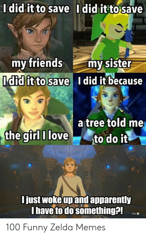 Funny Zelda: did it to save Ididitto save  my friends my sister  Idid it to save l did it because  a tree told me  the girl I love to do it  just woke upand apparently  I have to do somethinga 100 Funny Zelda Memes