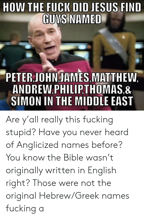Fucking Stupid: DID JESUS FIND  GUNS NAMED  PETER JOHNJAMES MATTHEW.  ANDREW.PHILIP,THOMAS.&  SIMON IN THE MIDDLE EAST Are y'all really this fucking stupid? Have you never heard of Anglicized names before? You know the Bible wasn't originally written in English right? Those were not the original Hebrew/Greek names fucking a