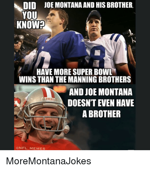 Joe Montana: DID  JOE MONTANA AND HIS BROTHER.  YOU  KNOW  HAVE MORE SUPER BOWL  WINS THAN THE MANNING BROTHERS  AND JOE MONTANA  DOESNT EVEN HAVE  A BROTHER  NFL MEM ES MoreMontanaJokes