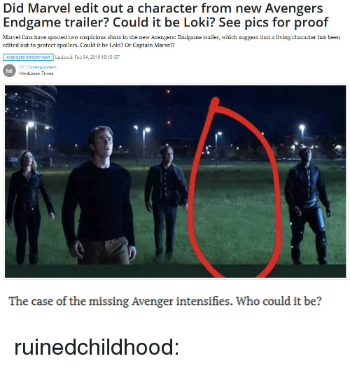 Avengers Infinity War: Did Marvel edit out a character from new Avengers  Endgame trailer? Could it be Loki? See pics for proof  Marvel fans have spotted two suspicious shots in the new Avengers: Endgame trailer, which suggest that a living character has been  edited out to protect spoilers. Could it be Loki? Or Captain Marvel?  AVENGERS INFINITY WAR Updated: Feb 04, 2019 18:18 IST  HT Correspondent  Hindustan Times  ht   The case of the missing Avenger intensifies. Who could it be? ruinedchildhood: