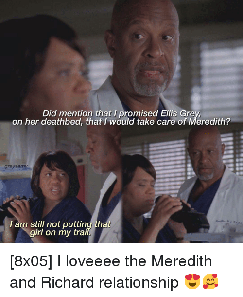 gre: Did mention that I promised Ellis Gre  on her deathbed, that /would take care of Meredith?  greysamy  l am still not putting that  girl on my trai [8x05] I loveeee the Meredith and Richard relationship 😍🥰