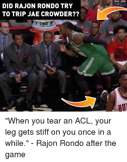 "stiffness: DID RAJON RONDO TRY  TO TRIP JAE CROWDER??  BU ""When you tear an ACL, your leg gets stiff on you once in a while."" - Rajon Rondo after the game"