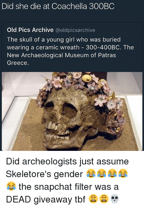 Coachella, Memes, and Snapchat: Did she die at Coachella 300BC  Old Pics Archive  @oldpicsarchive  The skull of a young girl who was buried  wearing a ceramic wreath 300-400BC. The  New Archaeological Museum of Patras  Greece. Did archeologists just assume Skeletore's gender 😂😂😂😂😂 the snapchat filter was a DEAD giveaway tbf 😩😩💀