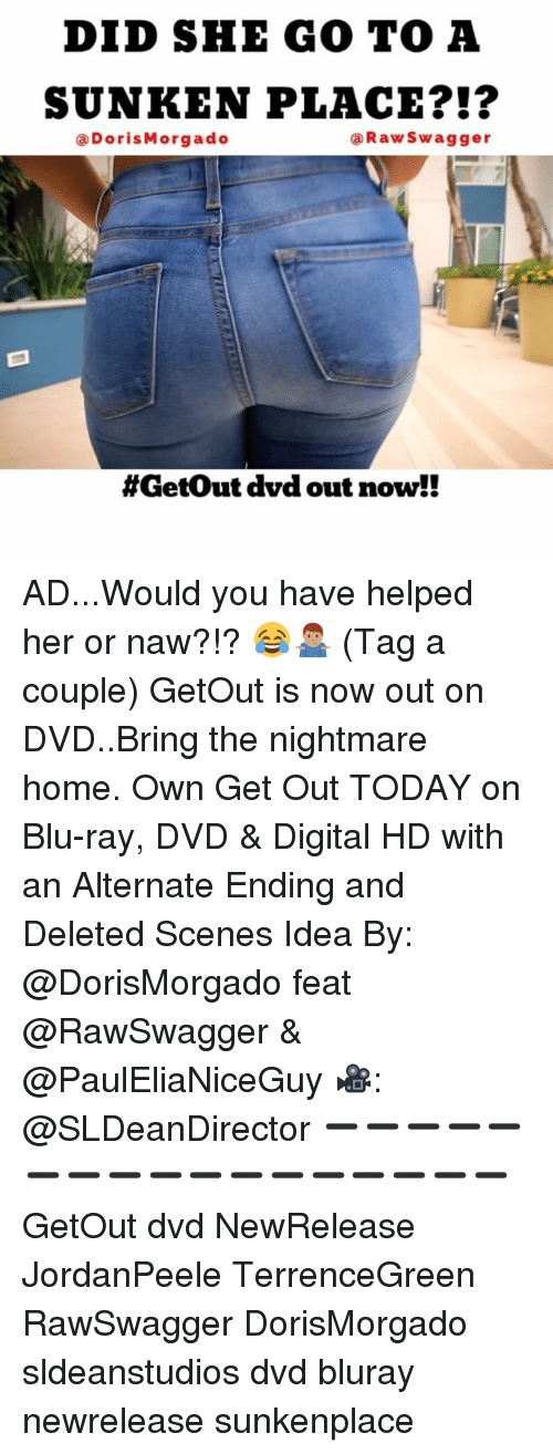 Memes, Home, and Today: DID SHE GO TO A  SUNKEN PLACE  Raw Swagger  (a Doris Morgado  #Get out dvd out now!! AD...Would you have helped her or naw?!? 😂🤷🏽‍♂️ (Tag a couple) GetOut is now out on DVD..Bring the nightmare home. Own Get Out TODAY on Blu-ray, DVD & Digital HD with an Alternate Ending and Deleted Scenes Idea By: @DorisMorgado feat @RawSwagger & @PaulEliaNiceGuy 🎥: @SLDeanDirector ➖➖➖➖➖➖➖➖➖➖➖➖➖➖➖➖➖ GetOut dvd NewRelease JordanPeele TerrenceGreen RawSwagger DorisMorgado sldeanstudios dvd bluray newrelease sunkenplace
