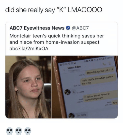 """Memes, Moms, and News: did she really say """"K"""" LMAOOOo  ABC7 Eyewitness News@ABC7  Montclair teen's quick thinking saves her  and niece from home-invasion suspect  abc7.la/2miKxOA  Moms Edge  27pM Mom I'm gonna call 911  He is inside mom he's gonna  here me  pM  PsM  U call or come home or  SOmething mom  Read M  of  pM 💀💀💀"""