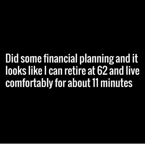 Funny: Did some financial planning and it  looks like I can retire at 62 and live  comfortably for about 11minutes