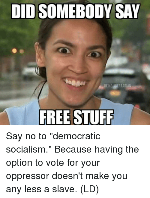 "Memes, Free, and Socialism: DID SOMEBODY SAY  BEINGMPERTARİ  FREE STUFP Say no to ""democratic socialism.""  Because having the option to vote for your oppressor doesn't make you any less a slave.   (LD)"