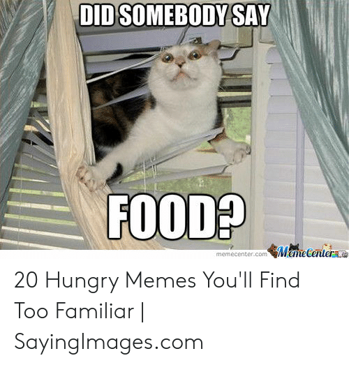 Funny Hungry Memes: DID SOMEBODY SAY  FOOD?  MameCentere  memecenter.com 20 Hungry Memes You'll Find Too Familiar   SayingImages.com