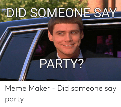 Say What Meme: DID SOMEONE SAY  PARTY? Meme Maker - Did someone say party