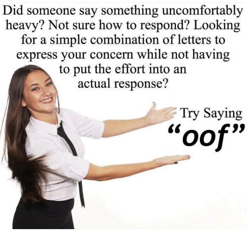 Uncomfortably: Did someone say something uncomfortably  heavy? Not sure how to respond? Looking  for a simple combination of letters to  express your concern while not having  to put the effort into an  actual response?  Try Saying  oof""