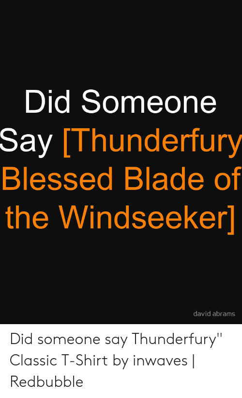 """Blessed Blade Of The Windseeker: Did Someone  Say [Thunderfury  Blessed Blade of  the Windseeker]  david abrams Did someone say Thunderfury"""" Classic T-Shirt by inwaves   Redbubble"""
