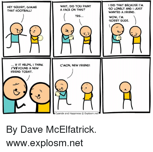 Dank, Dude, and Football: DID THAT BECAUSE I'NM  SO LONELY AND I JUST  WANTED A FRIEND  WOW, I'N  SORRY DUDE  HEY SQUIRT, GIMME  THAT FOOTBALL!  WAIT, DID YOU PAINT  A FACE ON THIS?  YES..  F IT HELPS,I THINK  I'VE FOUND A NEW  FRIEND TODAY.  C'MON, NEW FRIEND!  Cyanide and Happiness © Explosm.net By Dave McElfatrick. www.explosm.net