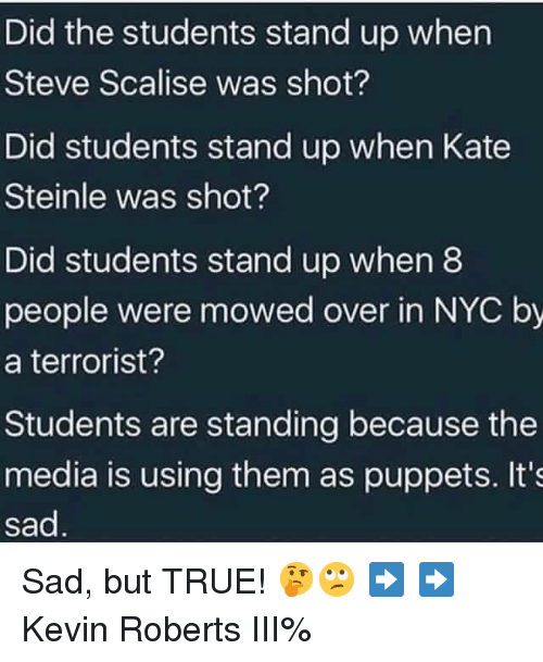 puppets: Did the students stand up when  Steve Scalise was shot?  Did students stand up when Kate  Steinle was shot?  Did students stand up when8  people were mowed over in NYC by  a terrorist?  Students are standing because the  media is using them as puppets. It's  sad Sad, but TRUE! 🤔🙄 ➡️ ➡️ Kevin Roberts III%