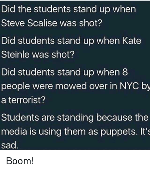 puppets: Did the students stand up when  Steve Scalise was shot?  Did students stand up when Kate  Steinle was shot?  Did students stand up when8  people were mowed over in NYC by  a terrorist?  Students are standing because the  media is using them as puppets. It's  sad Boom!