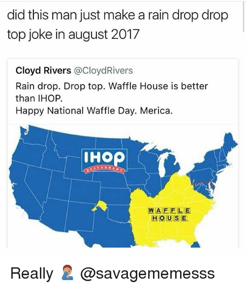 Rain Drop Drop Top: did this man just make a rain drop drop  top joke in august 2017  Cloyd Rivers @CloydRivers  Rain drop. Drop top. Waffle House is better  than IHOP.  Happy National Waffle Day. Merica.  IHOP  WAFELE  HOUSE. Really 🤦🏽‍♂️ @savagememesss