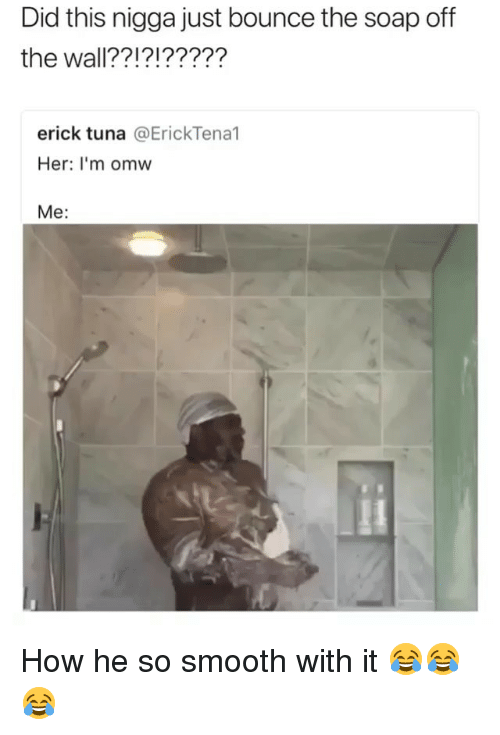 Funny, Smooth, and How: Did this nigga just bounce the soap off  the wall??!?!?????  erick tuna @ErickTena1  Her: I'm omw  Me: How he so smooth with it 😂😂😂