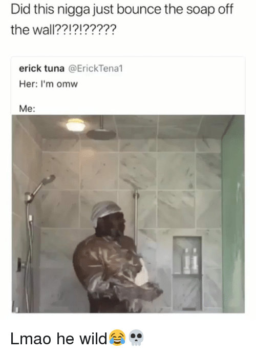 Funny, Lmao, and Wild: Did this nigga just bounce the soap off  the wall??!?!?????  erick tuna @ErickTenal  Her: I'm omw  Me: Lmao he wild😂💀
