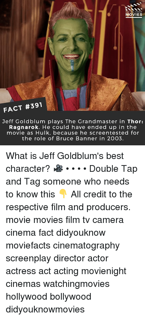 banners: DID U KNOW  MOVIES  FACT #391  Jeff Goldblum plays The Grandmaster in Thor:  Ragnarok. He could have ended up in the  movie as Hulk, because he screentested for  the role of Bruce Banner in 2003. What is Jeff Goldblum's best character? 🎥 • • • • Double Tap and Tag someone who needs to know this 👇 All credit to the respective film and producers. movie movies film tv camera cinema fact didyouknow moviefacts cinematography screenplay director actor actress act acting movienight cinemas watchingmovies hollywood bollywood didyouknowmovies