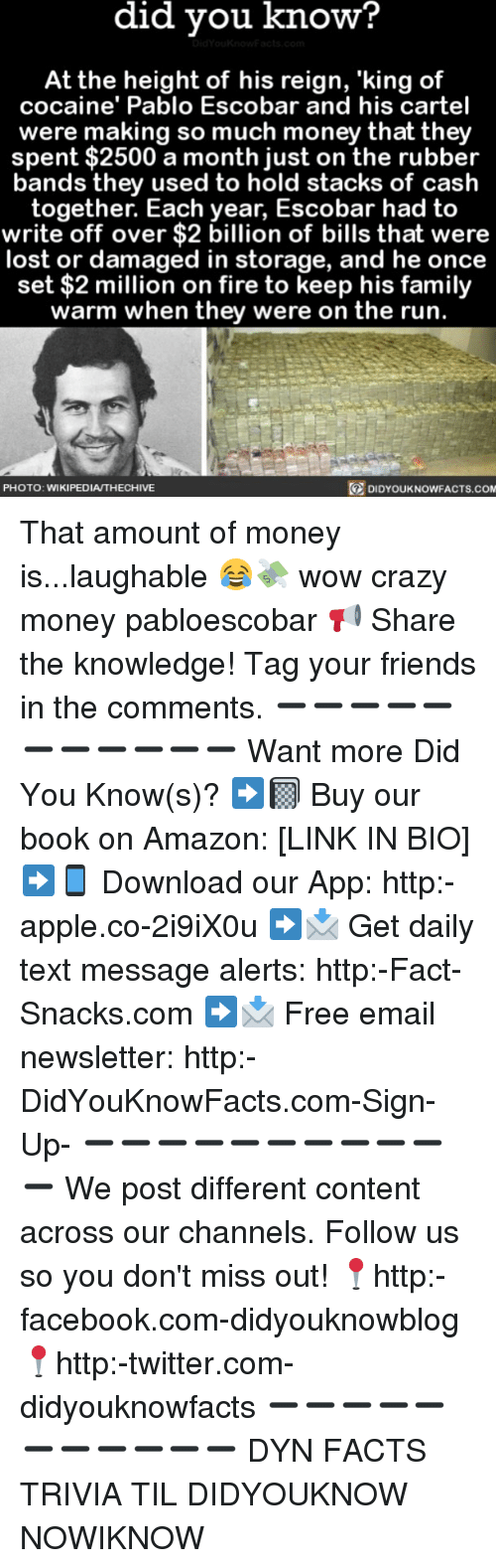 Amazon, Apple, and Crazy: did vou know?  At the height of his reign, 'king of  cocaine' Pablo Escobar and his cartel  were making so much money that they  spent $2500 a month just on the rubber  bands they used to hold stacks of cash  together. Each year, Escobar had to  write off over $2 billion of bills that were  lost or damaged in storage, and he once  set $2 million on fire to keep his family  warm when they were on the run.  PHOTO: WIKIPEDIA/THECHIVE  DIDYOUKNOWFACTS.co That amount of money is...laughable 😂💸 wow crazy money pabloescobar 📢 Share the knowledge! Tag your friends in the comments. ➖➖➖➖➖➖➖➖➖➖➖ Want more Did You Know(s)? ➡📓 Buy our book on Amazon: [LINK IN BIO] ➡📱 Download our App: http:-apple.co-2i9iX0u ➡📩 Get daily text message alerts: http:-Fact-Snacks.com ➡📩 Free email newsletter: http:-DidYouKnowFacts.com-Sign-Up- ➖➖➖➖➖➖➖➖➖➖➖ We post different content across our channels. Follow us so you don't miss out! 📍http:-facebook.com-didyouknowblog 📍http:-twitter.com-didyouknowfacts ➖➖➖➖➖➖➖➖➖➖➖ DYN FACTS TRIVIA TIL DIDYOUKNOW NOWIKNOW