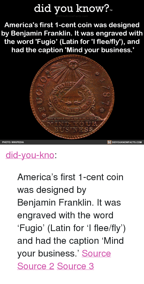 """flee: did vou know?  DidYou  America's first 1-cent coin was designed  by Benjamin Franklin. It was engraved with  the word 'Fugio' (Latin for 'I flee/fly), and  had the caption 'Mind your business  PHOTO: WIKIPEDIA  DIDYOUKNOWFACTS.coM <p><a href=""""http://didyouknowblog.com/post/169289338294/americas-first-1-cent-coin-was-designed-by"""" class=""""tumblr_blog"""">did-you-kno</a>:</p>  <blockquote><p>America's first 1-cent coin was designed  by Benjamin Franklin. It was engraved  with the word 'Fugio' (Latin for 'I flee/fly')  and had the caption &lsquo;Mind your business.'  <a href=""""https://en.wikipedia.org/wiki/Fugio_Cent"""">Source</a> <a href=""""https://coins.nd.edu/ColCoin/ColCoinIntros/Fugio.intro.html"""">Source 2</a> <a href=""""http://www.pennies.org/index.php/penny-history/a-brief-history-of-the-u-s-cent"""">Source 3</a></p></blockquote>"""