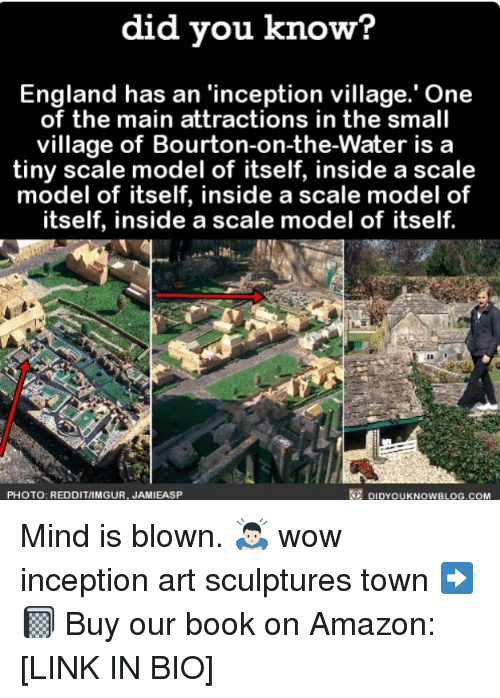 modelling: did vou know?  England has an 'inception village.' One  of the main attractions in the small  village of Bourton-on-the-Water is a  tiny scale model of itself, inside a scale  model of itself, inside a scale model of  itself, inside a scale model of itself.  PHOTO: REDDIT/IMGUR, JAMIEASP  DIDYOUKNOWBLOG.COM Mind is blown. 🙇🏻 wow inception art sculptures town ➡️📓 Buy our book on Amazon: [LINK IN BIO]