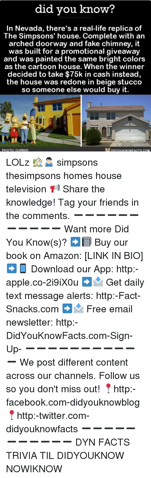 Amazon, Apple, and Facebook: did vou know?  In Nevada, there's a real-life replica of  The Simpsons' house. Complete with an  arched doorway and fake chimney, it  was built for a promotional giveaway  and was painted the same bright colors  as the cartoon house. When the winner  decided to take $75k in cash instead,  the house was redone in beige stucco  so someone else would buy it.  PHOTO: CURBED  DIDYoUKNOWFACTS.COM LOLz 🏡🤷🏻‍♂️ simpsons thesimpsons homes house television 📢 Share the knowledge! Tag your friends in the comments. ➖➖➖➖➖➖➖➖➖➖➖ Want more Did You Know(s)? ➡📓 Buy our book on Amazon: [LINK IN BIO] ➡📱 Download our App: http:-apple.co-2i9iX0u ➡📩 Get daily text message alerts: http:-Fact-Snacks.com ➡📩 Free email newsletter: http:-DidYouKnowFacts.com-Sign-Up- ➖➖➖➖➖➖➖➖➖➖➖ We post different content across our channels. Follow us so you don't miss out! 📍http:-facebook.com-didyouknowblog 📍http:-twitter.com-didyouknowfacts ➖➖➖➖➖➖➖➖➖➖➖ DYN FACTS TRIVIA TIL DIDYOUKNOW NOWIKNOW
