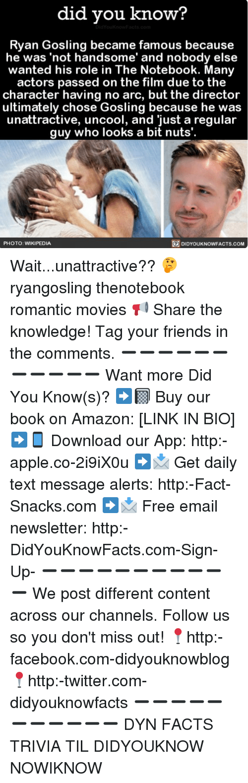 Amazon, Apple, and Facebook: did vou know?  Ryan Gosling became famous because  he was 'not handsome' and nobody else  wanted his role in The Notebook. Many  actors passed on the film due to the  character having no arc, but the director  ultimately chose Gosling because he was  unattractive, uncool, and 'just a regular  guy who looks a bit nuts'.  DIDYOUKNOWFACTS.coM  PHOTO: WIKIPEDIA Wait...unattractive?? 🤔 ryangosling thenotebook romantic movies 📢 Share the knowledge! Tag your friends in the comments. ➖➖➖➖➖➖➖➖➖➖➖ Want more Did You Know(s)? ➡📓 Buy our book on Amazon: [LINK IN BIO] ➡📱 Download our App: http:-apple.co-2i9iX0u ➡📩 Get daily text message alerts: http:-Fact-Snacks.com ➡📩 Free email newsletter: http:-DidYouKnowFacts.com-Sign-Up- ➖➖➖➖➖➖➖➖➖➖➖ We post different content across our channels. Follow us so you don't miss out! 📍http:-facebook.com-didyouknowblog 📍http:-twitter.com-didyouknowfacts ➖➖➖➖➖➖➖➖➖➖➖ DYN FACTS TRIVIA TIL DIDYOUKNOW NOWIKNOW