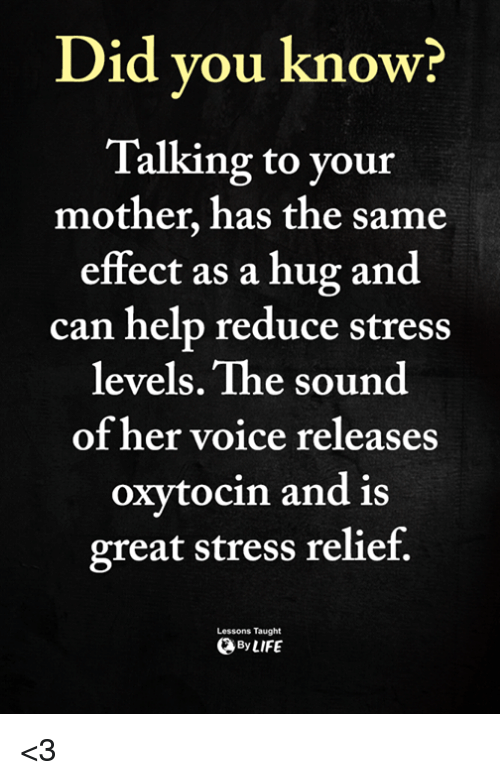 Stress Relief: Did vou know?  Talking to your  mother, has the same  effect as a hug and  can help reduce stress  levels. The sound  of her voice releases  oxytocin and is  great stress relief.  Lessons Taught  ByLIFE <3