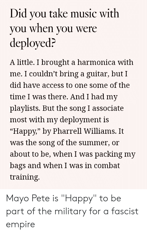 """Pharrell Williams: Did vou take music with  you when you were  deployed?  A little. I brought a harmonica with  me. I couldn't bring a guitar, but I  did have access to one some of the  time I was there. And I had my  playlists. But the song I associate  most with my deployment is  """"Happy,"""" by Pharrell Williams. It  was the song of the summer, or  about to be, when I was packing my  bags and when I was in combat  training.  03 Mayo Pete is """"Happy"""" to be part of the military for a fascist empire"""