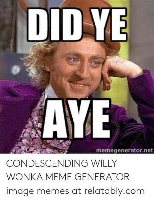 Relatably: DID YE  AYE  memegenerator.net CONDESCENDING WILLY WONKA MEME GENERATOR image memes at relatably.com