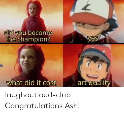 Ash: did you become  the champion?  yes  art quality  what did it cost laughoutloud-club:  Congratulations Ash!