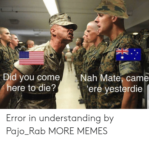 ere: Did you come  here to die?  Nah Mate, came  ere yesterdie Error in understanding by Pajo_Rab MORE MEMES