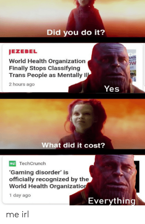 Organization: Did you do it?  JEZEBEL  World Health Organization  Finally Stops Classifying  Trans People as Mentally I  2 hours ago  Yes  What did it cost?  TechCrunch  'Gaming disorder' is  officially recognized by the  World Health Organizatior  1 day ago  Everything me irl