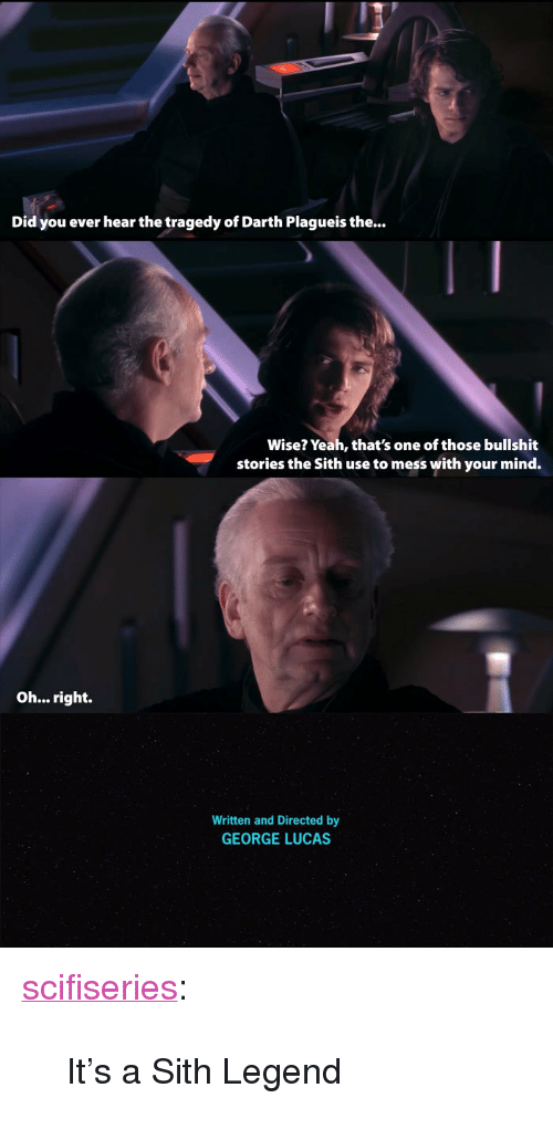 """Darth Plagueis The Wise: Did you ever hear the tragedy of Darth Plagueis the...  Wise? Yeah, that's one of those bullshit  stories the Sith use to mess with your mind.  Oh... right.  Written and Directed by  GEORGE LUCAS <p><a href=""""http://scifiseries.tumblr.com/post/162489425437/its-a-sith-legend"""" class=""""tumblr_blog"""">scifiseries</a>:</p>  <blockquote><p>It's a Sith Legend</p></blockquote>"""