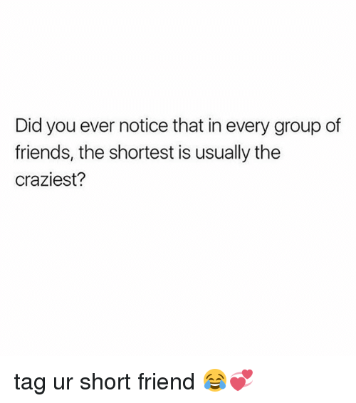 Friends, Girl Memes, and Friend: Did you ever notice that in every group of  friends, the shortest is usually the  craziest? tag ur short friend 😂💞