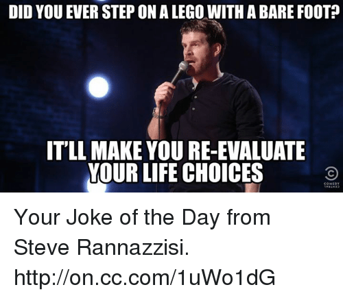 joke of the day: DID YOU EVER STEP ON A LEGO WITH A BARE FOOT  ITLL MAKE YOURE-EVALUATE  YOUR LIFE CHOICES Your Joke of the Day from Steve Rannazzisi. http://on.cc.com/1uWo1dG