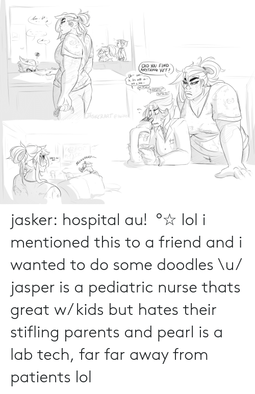 Thats Great: DID YOU FIND  ANYTHWG YET?  you  EEN TD  THAT, YES.  DASKERART  RP  SHE'S S  HoT jasker:  hospital au!・°☆ lol i mentioned this to a friend and i wanted to do some doodles \u/ jasper is a pediatric nurse thats great w/ kids but hates their stifling parents and pearl is a lab tech, far far away from patients lol