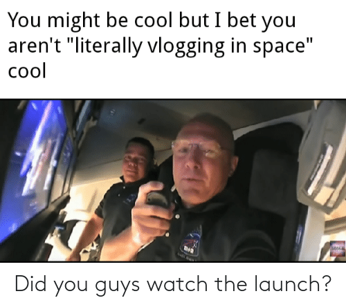 guys: Did you guys watch the launch?