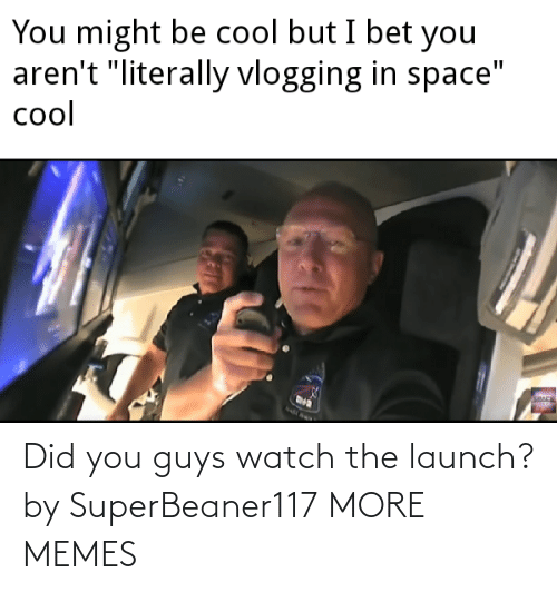 guys: Did you guys watch the launch? by SuperBeaner117 MORE MEMES