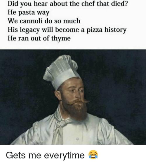 cannoli: Did you hear about the chef that died?  He pasta way  We cannoli do so much  His legacy will become a pizza history  He ran out of thyme Gets me everytime 😂