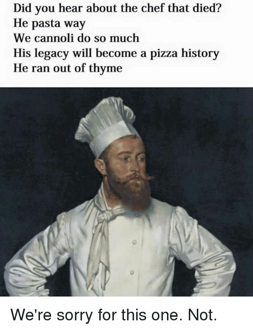 cannoli: Did you hear about the chef that died?  He pasta way  We cannoli do so much  His legacy will become a pizza history  He ran out of thyme We're sorry for this one. Not.