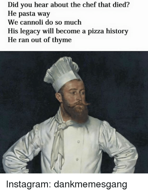cannoli: Did you hear about the chef that died?  He pasta way  We cannoli do so much  His legacy will become a pizza history  He ran out of thyme Instagram: dankmemesgang