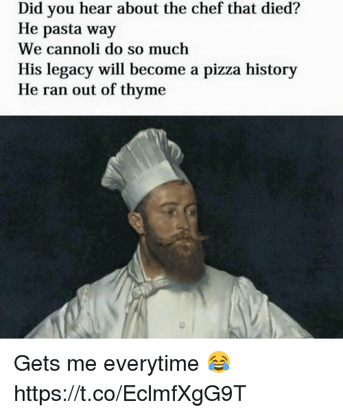 cannoli: Did you hear about the chef that died?  He pasta way  We cannoli do so much  His legacy will become a pizza history  He ran out of thyme Gets me everytime 😂 https://t.co/EclmfXgG9T