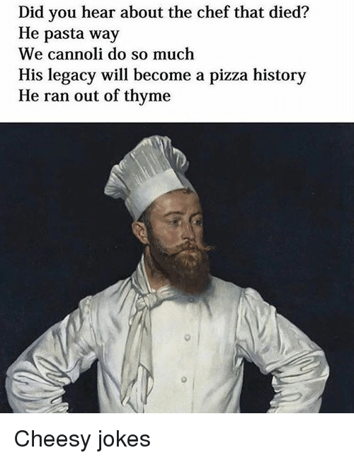 cannoli: Did you hear about the chef that died?  He pasta way  We cannoli do so much  His legacy will become a pizza history  He ran out of thyme Cheesy jokes
