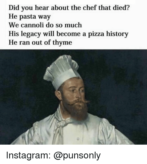 cannoli: Did you hear about the chef that died?  He pasta way  We cannoli do so much  His legacy will become a pizza history  He ran out of thyme Instagram: @punsonly