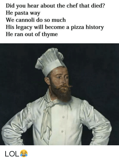 Pizza, Chef, and History: Did you hear about the chef that died?  He pasta way  We cannoli do so much  His legacy will become a pizza history  He ran out of thyme LOL😂